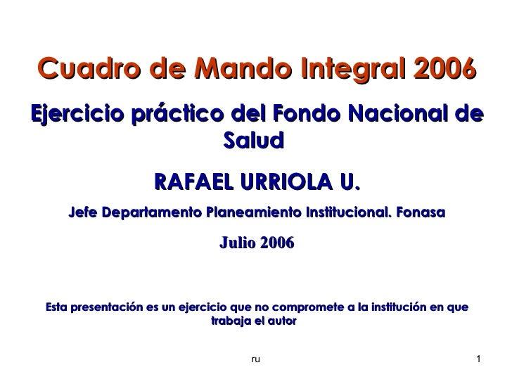 ru Cuadro de Mando Integral 2006 Ejercicio práctico del Fondo Nacional de Salud  RAFAEL URRIOLA U. Jefe Departamento Plane...