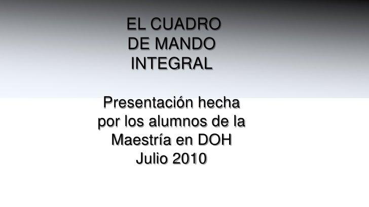 EL CUADRO <br />DE MANDO<br />INTEGRAL<br />Presentación hecha<br />por los alumnos de la <br />Maestría en DOH<br />Juli...