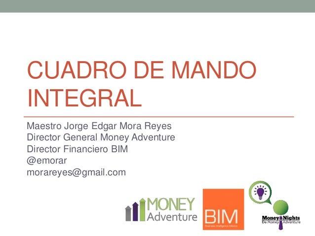 CUADRO DE MANDO INTEGRAL Maestro Jorge Edgar Mora Reyes Director General Money Adventure Director Financiero BIM @emorar m...
