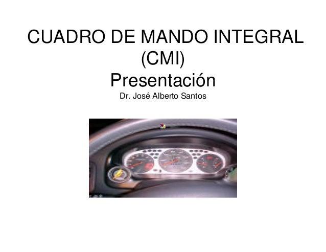 CUADRO DE MANDO INTEGRAL (CMI) Presentación Dr. José Alberto Santos