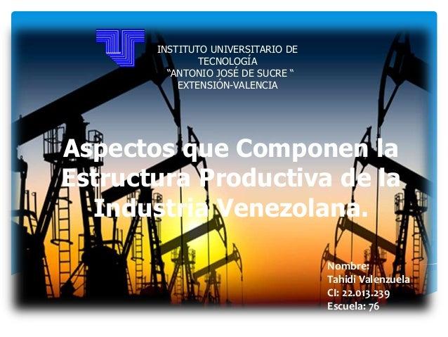 Aspectos que Componen la Estructura Productiva de la Industria Venezolana. Nombre: Tahidi Valenzuela CI: 22.013.239 Escuel...