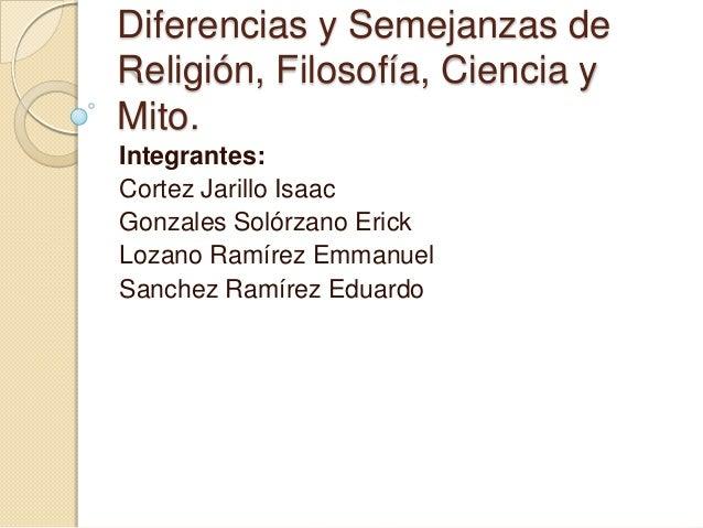 Diferencias y Semejanzas deReligión, Filosofía, Ciencia yMito.Integrantes:Cortez Jarillo IsaacGonzales Solórzano ErickLoza...