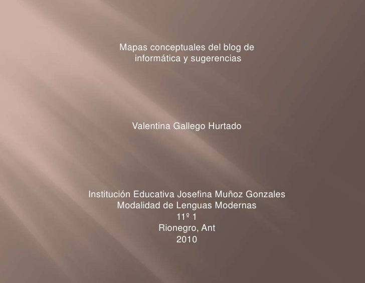 Mapas conceptuales del blog de<br /> informática y sugerencias<br />Valentina Gallego Hurtado<br />Institución Educativa J...