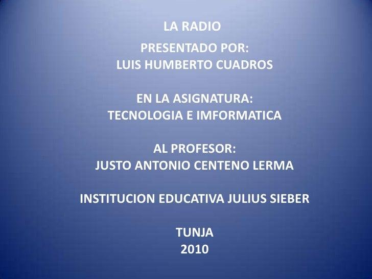 LA RADIO<br />PRESENTADO POR:<br />LUIS HUMBERTO CUADROS<br />EN LA ASIGNATURA:<br />TECNOLOGIA E IMFORMATICA<br />AL PROF...