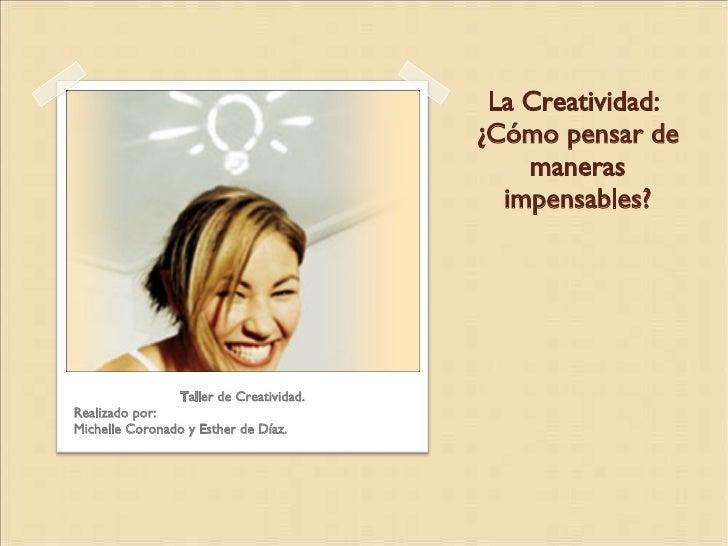 La Creatividad:  ¿Cómo pensar de maneras impensables? <ul><li>Taller de Creatividad. </li></ul><ul><li>Realizado por: </li...