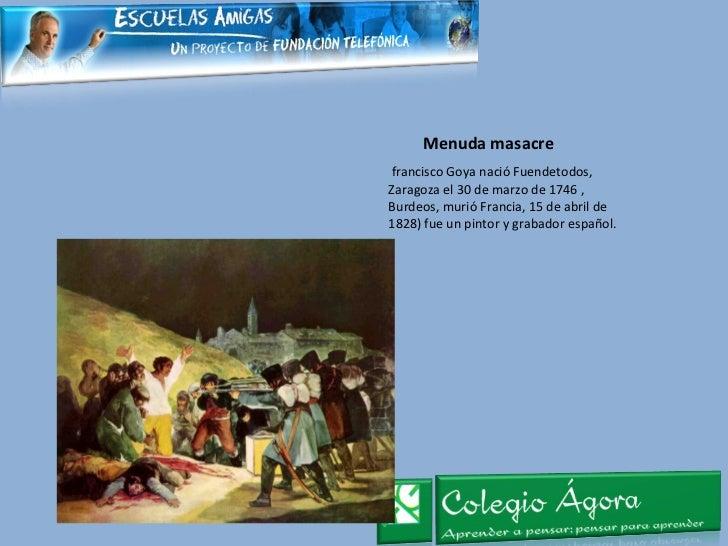 Menuda masacre <ul><li>francisco Goya nació Fuendetodos, Zaragoza el 30 de marzo de 1746 , Burdeos, murió Francia, 15 de a...