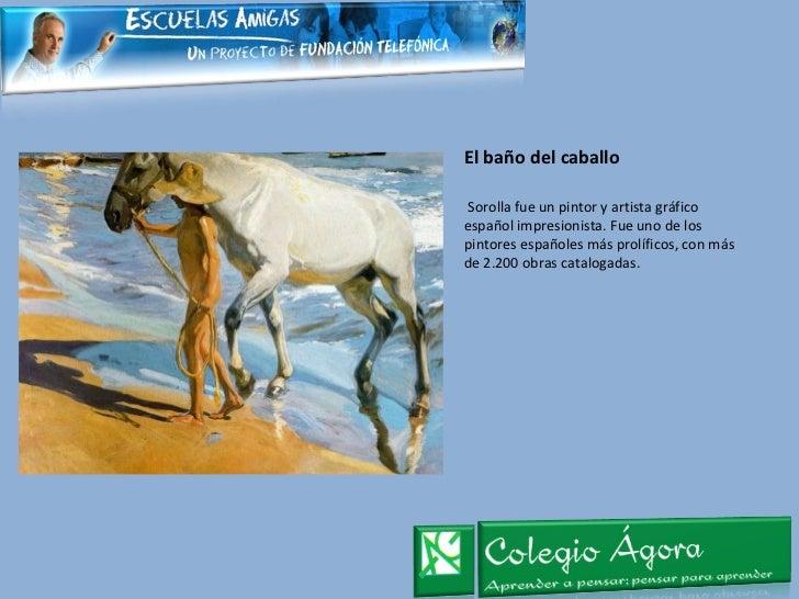 El baño del caballo <ul><li>Sorolla fue un pintor y artista gráfico español impresionista. Fue uno de los pintores español...