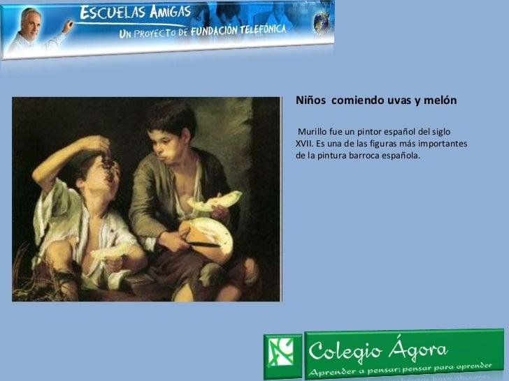 Niños  comiendo uvas y melón <ul><li>Murillo fue un pintor español del siglo XVII. Es una de las figuras más importantes d...