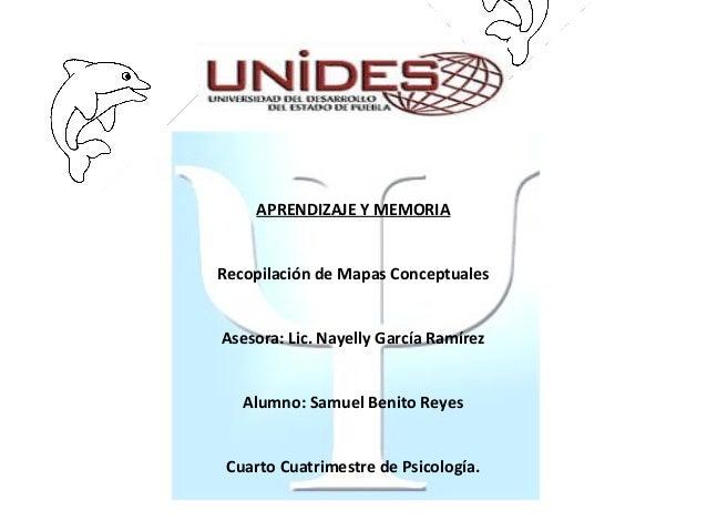 APRENDIZAJE Y MEMORIARecopilación de Mapas ConceptualesAsesora: Lic. Nayelly García RamírezAlumno: Samuel Benito ReyesCuar...