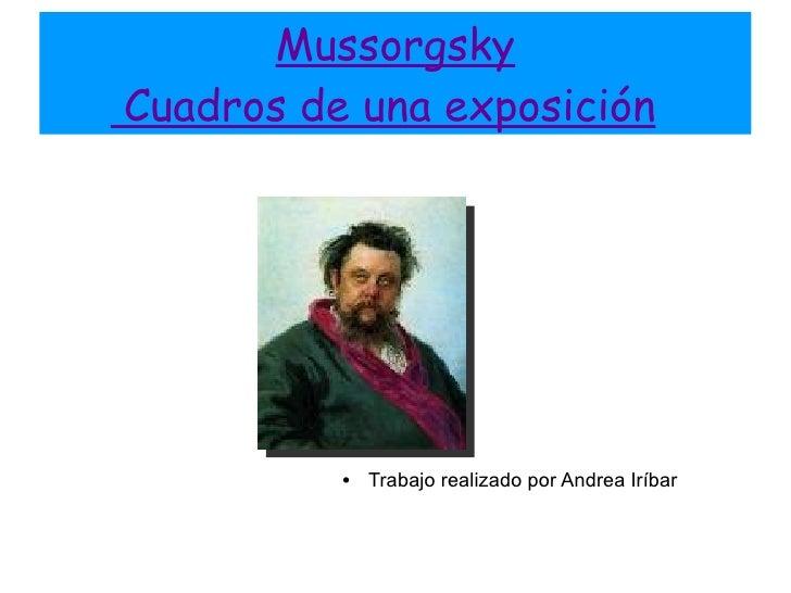 Mussorgsky  Cuadros de una exposición   <ul><ul><li>Trabajo realizado por Andrea Iríbar </li></ul></ul>