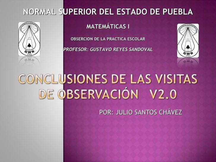 POR: JULIO SANTOS CHÁVEZ NORMAL SUPERIOR DEL ESTADO DE PUEBLA MATEMÁTICAS I OBSERCION DE LA PRACTICA ESCOLAR PROFESOR: GUS...