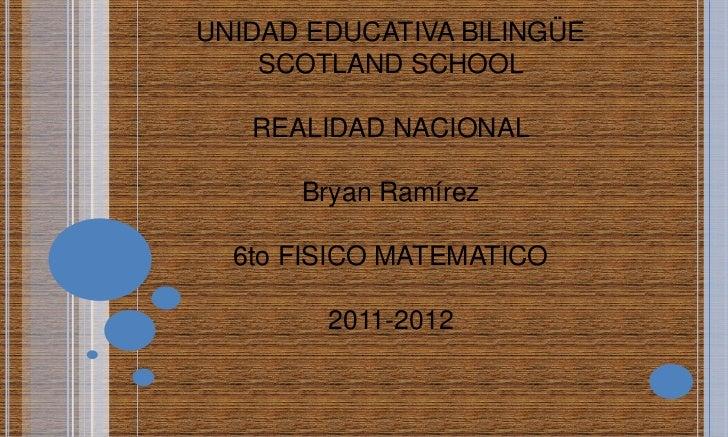 UNIDAD EDUCATIVA BILINGÜE    SCOTLAND SCHOOL   REALIDAD NACIONAL      Bryan Ramírez  6to FISICO MATEMATICO        2011-2012