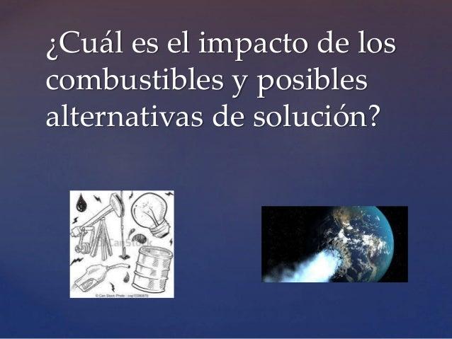 ¿Cuál es el impacto de los combustibles y posibles alternativas de solución?