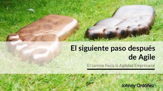El siguiente paso después de Agile El camino hacia la Agilidad Empresarial Johnny Ordóñez