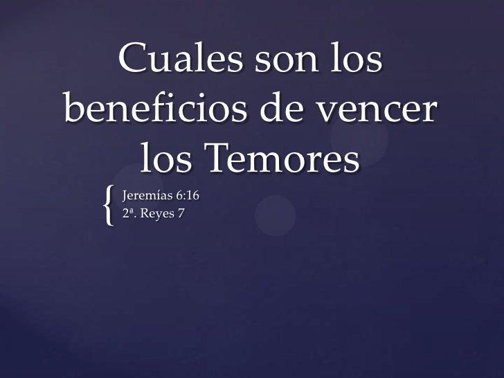 Cuales son los beneficios de vencer los Temores<br />Jeremías 6:16<br />2ª. Reyes 7<br />
