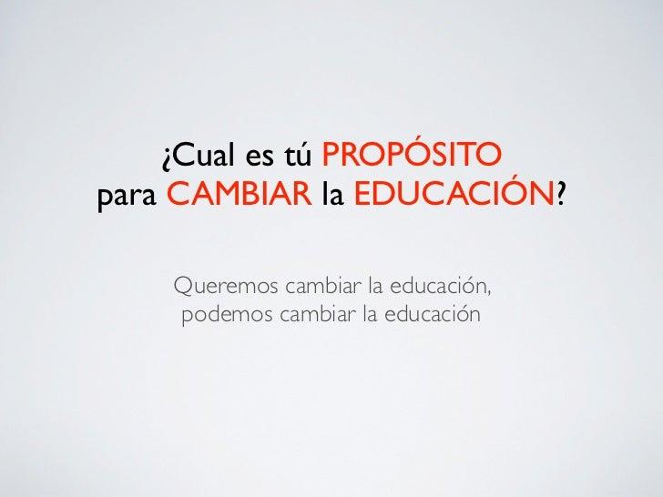 ¿Cual es tú PROPÓSITOpara CAMBIAR la EDUCACIÓN?    Queremos cambiar la educación,    podemos cambiar la educación