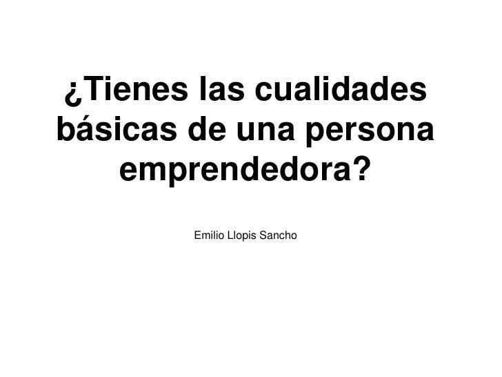 ¿Tienes las cualidadesbásicas de una persona    emprendedora?        Emilio Llopis Sancho