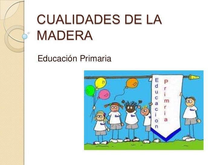 CUALIDADES DE LAMADERAEducación Primaria
