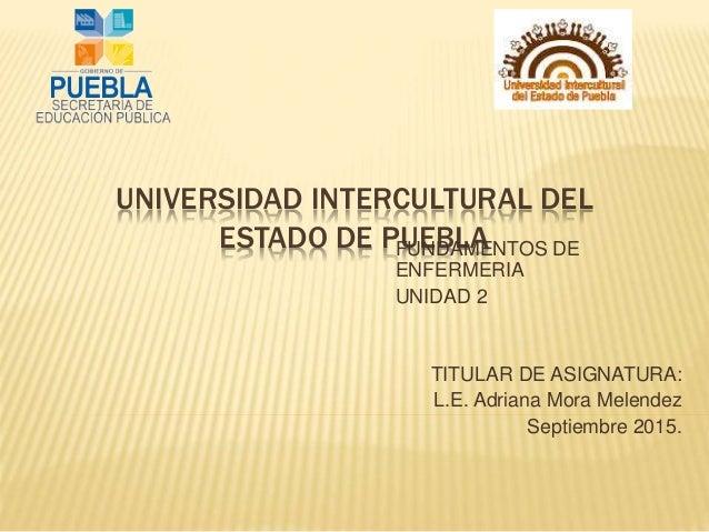 UNIVERSIDAD INTERCULTURAL DEL ESTADO DE PUEBLAFUNDAMENTOS DE ENFERMERIA UNIDAD 2 TITULAR DE ASIGNATURA: L.E. Adriana Mora ...