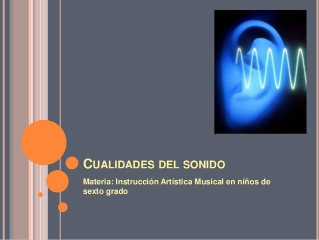 CUALIDADES DEL SONIDO Materia: Instrucción Artística Musical en niños de sexto grado