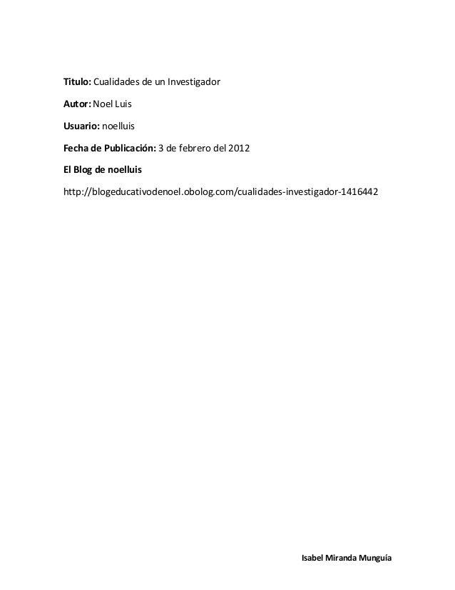Titulo: Cualidades de un InvestigadorAutor: Noel LuisUsuario: noelluisFecha de Publicación: 3 de febrero del 2012El Blog d...