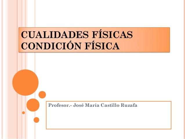 CUALIDADES FÍSICAS  CONDICIÓN FÍSICA  Profesor.- José María Castillo Ruzafa