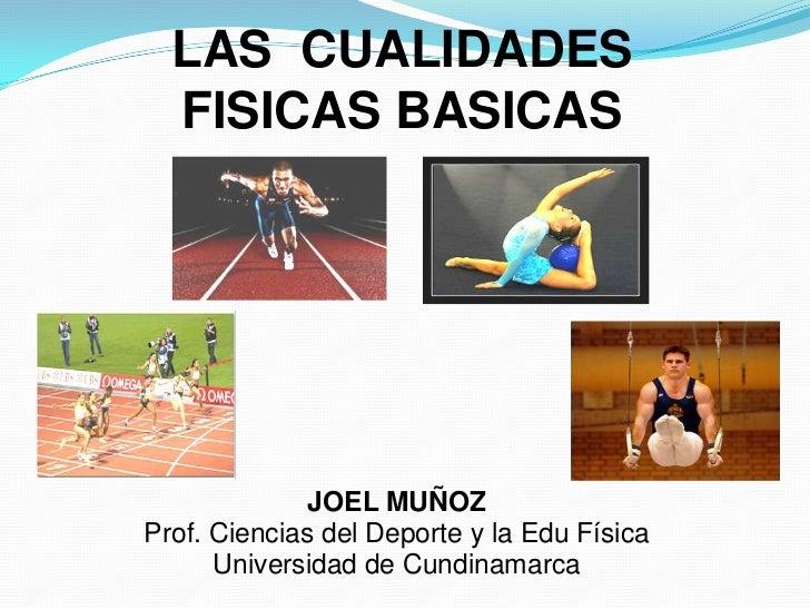 LAS  CUALIDADES  FISICAS BASICAS<br />JOEL MUÑOZ<br />Prof. Ciencias del Deporte y la Edu Física<br />Universidad de Cundi...