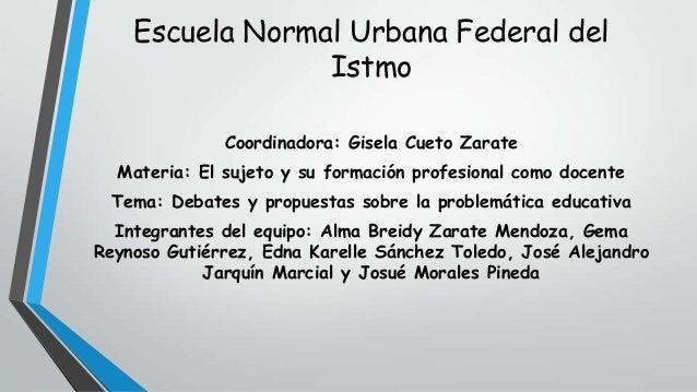 Escuela Normal Urbana Federal del Istmo Coordinadora: Gisela Cueto Zarate  Materia: El sujeto y su formación profesional c...