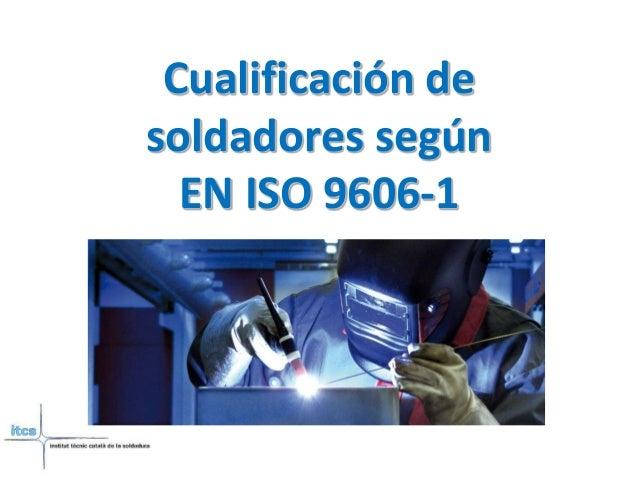 Cualificación de  soldadores según  EN ISO 9606-1