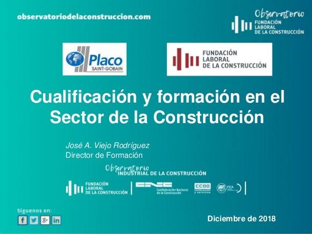 Cualificación y formación en el Sector de la Construcción José A. Viejo Rodríguez Director de Formación Diciembre de 2018