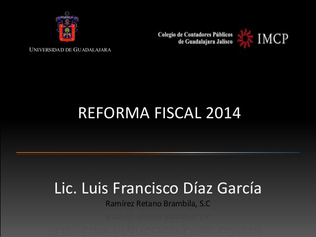 UNIVERSIDAD DE GUADALAJARA  REFORMA FISCAL 2014  Lic. Luis Francisco Díaz García Ramírez Retano Brambila, S.C