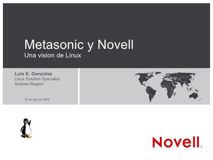 Metasonic y Novell Una vision de Linux <ul><ul><li>Luis E. Gonzalez </li></ul></ul><ul><ul><li>Linux Solution Specialist <...