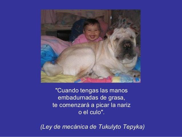 """""""Cuando tengas las manos embadurnadas de grasa, te comenzará a picar la nariz o el culo"""". (Ley de mecánica de Tukulyto Tep..."""