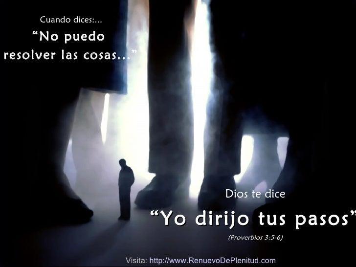 """Cuando dices:... """" No puedo  resolver las cosas..."""" Dios te dice """" Yo dirijo tus pasos"""" (Proverbios 3:5-6) Visita:  http:/..."""