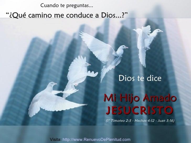 """Cuando te preguntas... """" ¿Qué camino me conduce a Dios...?"""" Dios te dice Mi Hijo Amado JESUCRISTO (1° Timoteo 2:5 - Hechos..."""