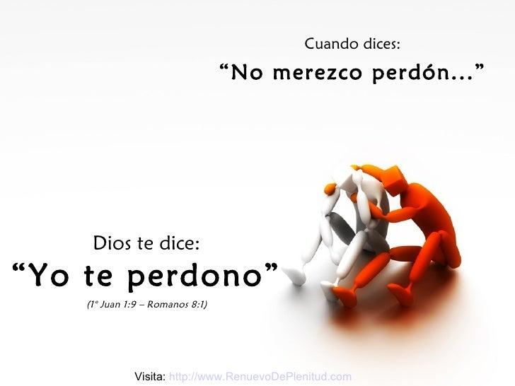 """Cuando dices: """" No merezco perdón..."""" Dios te dice: """" Yo te perdono"""" (1° Juan 1:9 – Romanos 8:1) Visita:  http://www.Renue..."""