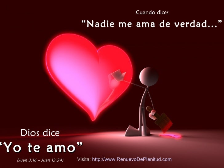 """Cuando dices """" Nadie me ama de verdad..."""" Dios dice """" Yo te amo"""" (Juan 3:16 – Juan 13:34) Visita:  http:// www.RenuevoDePl..."""