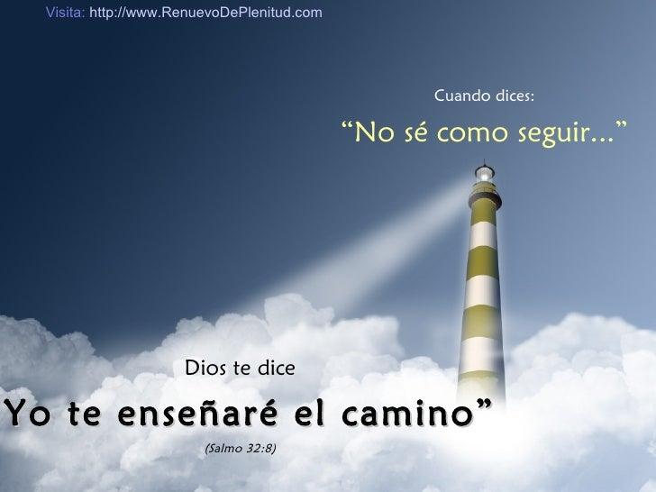 """Cuando dices: """" No sé como seguir..."""" Dios te dice """" Yo te enseñaré el camino"""" (Salmo 32:8) Visita:  http://www.RenuevoDeP..."""