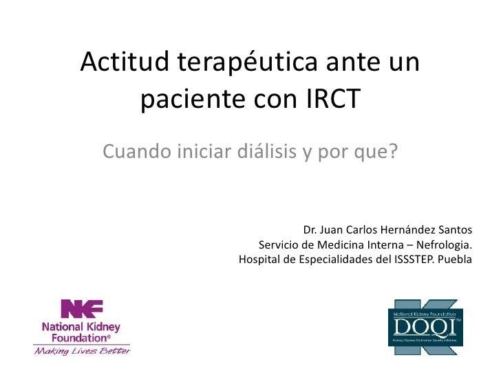 Actitud terapéutica ante un      paciente con IRCT  Cuando iniciar diálisis y por que?                                Dr. ...
