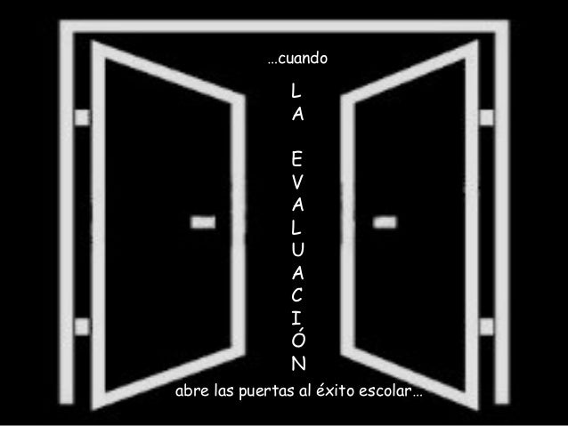 L A E V A L U A C I Ó N abre las puertas al éxito escolar... …cuando L A E V A L U A C I Ó N abre las puertas al éxito esc...