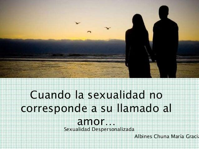 Cuando la sexualidad no  corresponde a su llamado al  amor…  Sexualidad Despersonalizada  Albines Chuna María Gracia