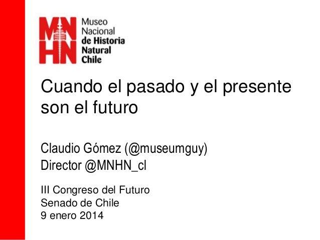 Cuando el pasado y el presente son el futuro Claudio Gómez (@museumguy) Director @MNHN_cl III Congreso del Futuro Senado d...