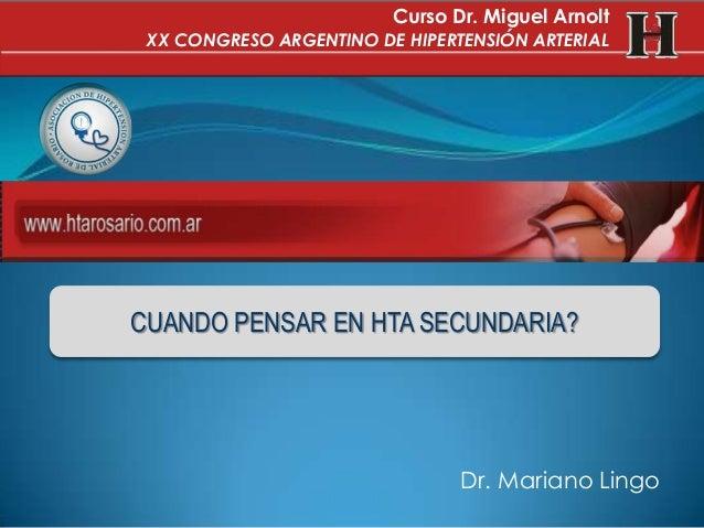 Dr. Mariano LingoCUANDO PENSAR EN HTA SECUNDARIA?Curso Dr. Miguel ArnoltXX CONGRESO ARGENTINO DE HIPERTENSIÓN ARTERIAL