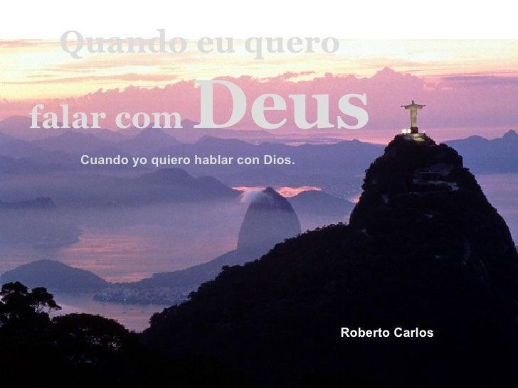 Quando eu quero falar com  Deus Cuando yo quiero hablar con Dios.  Roberto Carlos