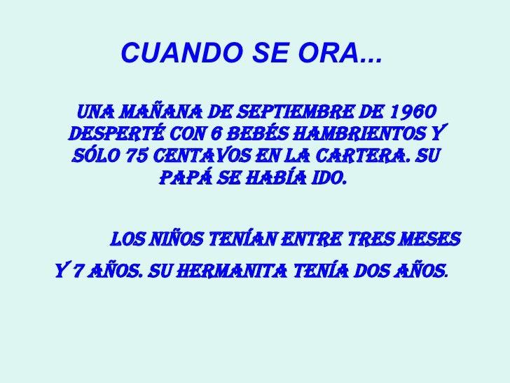 CUANDO SE ORA...  Una mañana de septiembre de 1960 desperté con 6 bebés hambrientos y sólo 75 centavos en la cartera. Su p...