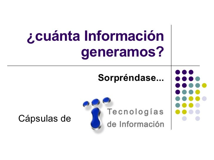 ¿cuánta Información generamos? Sorpréndase... Cápsulas de