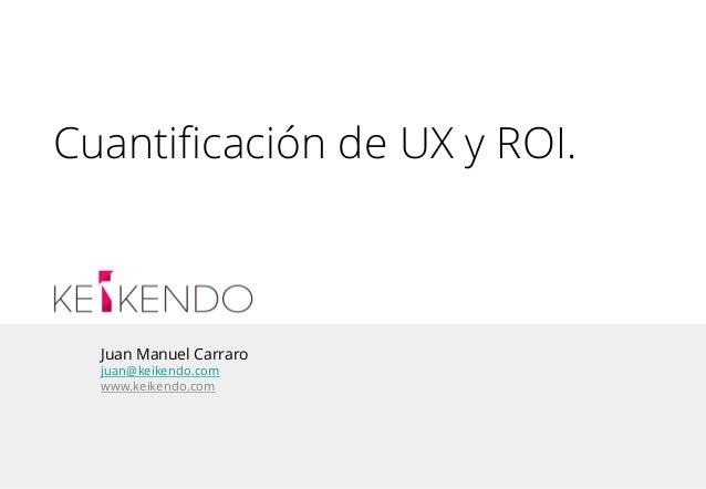 Juan Manuel Carraro juan@keikendo.com www.keikendo.com Cuantificación de UX y ROI.