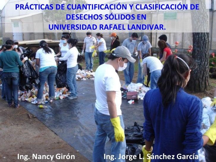 Ing. Nancy Girón Ing. Jorge L. Sánchez García PRÁCTICAS DE CUANTIFICACIÓN Y CLASIFICACIÓN DE DESECHOS SÓLIDOS EN  UNIVERSI...