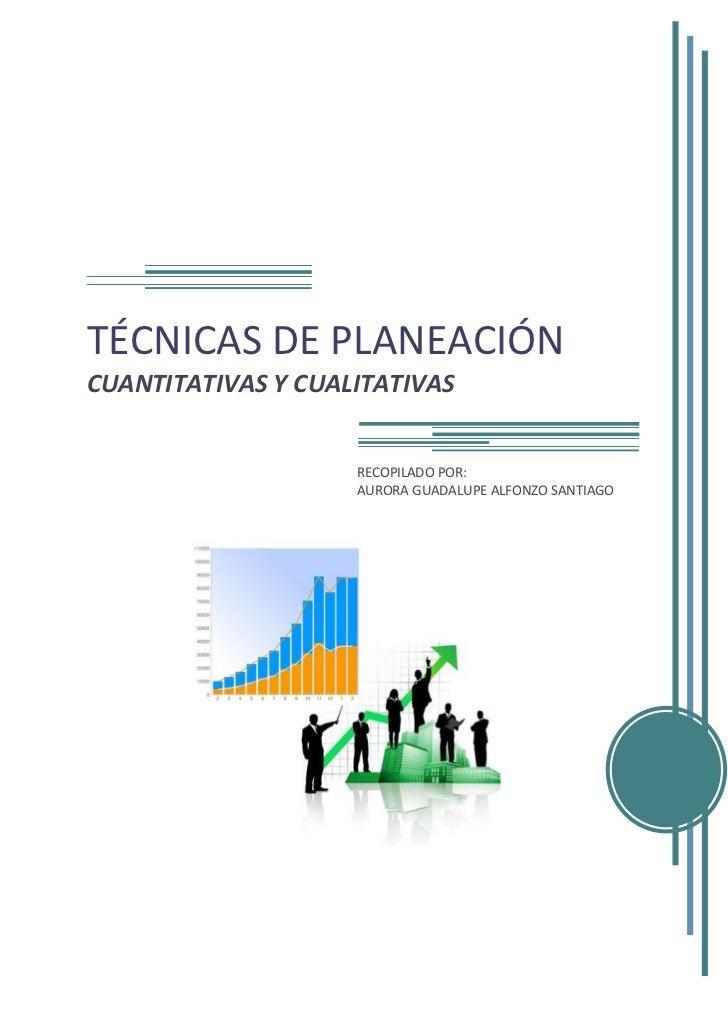 TÉCNICAS DE PLANEACIÓN CUANTITATIVAS Y CUALITATIVAS                       RECOPILADO POR:                     AURORA GUADA...