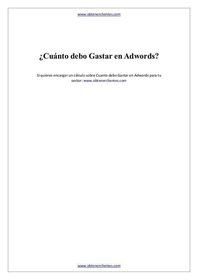 www.obtenerclientes.com www.obtenerclientes.com ¿Cuánto debo Gastar en Adwords? Si quieres encargar un cálculo sobre Cuant...